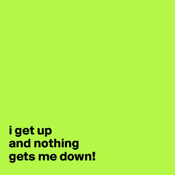 i get up  and nothing  gets me down!