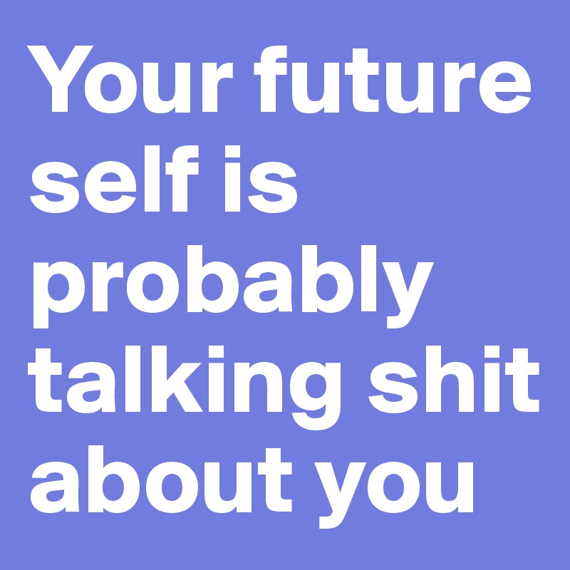 Your future self is probably talking shit about you