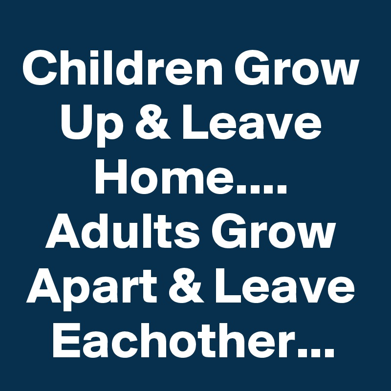 Children Grow Up & Leave Home.... Adults Grow Apart & Leave Eachother...
