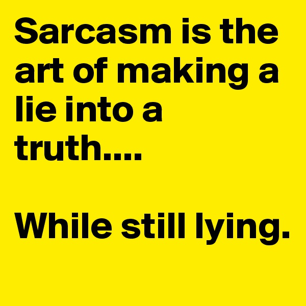 Sarcasm is the art of making a lie into a truth....  While still lying.