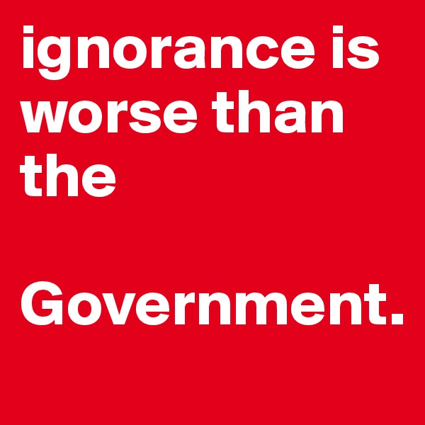 ignorance is worse than the  Government.