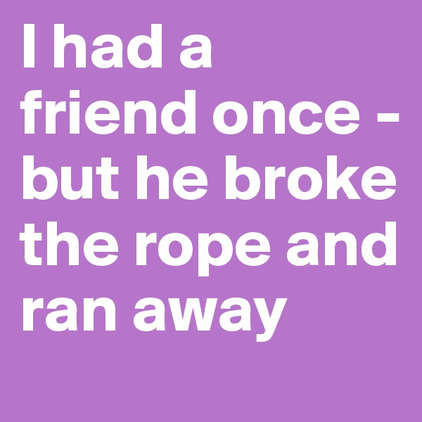 I had a friend once - but he broke the rope and ran away