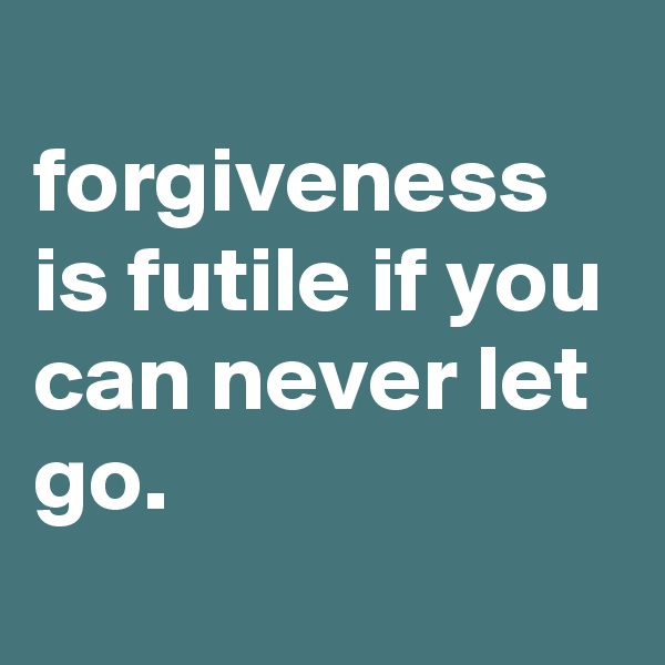 forgiveness is futile if you can never let go.
