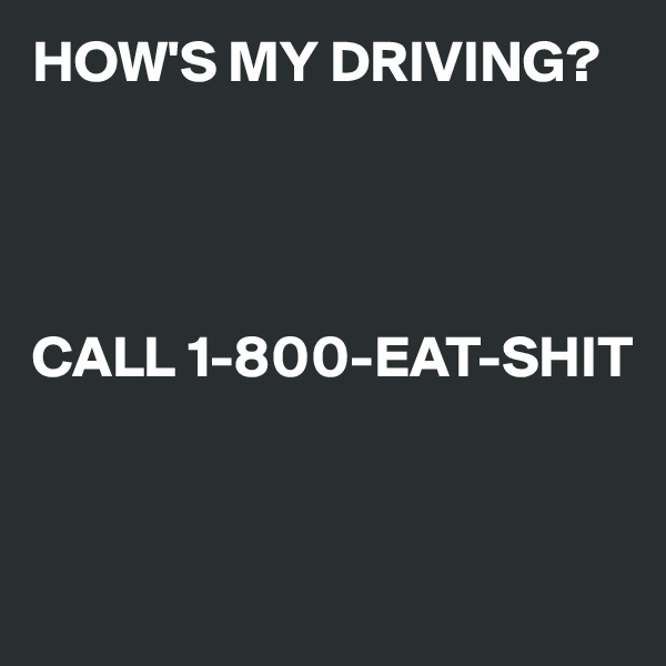 HOW'S MY DRIVING?      CALL 1-800-EAT-SHIT