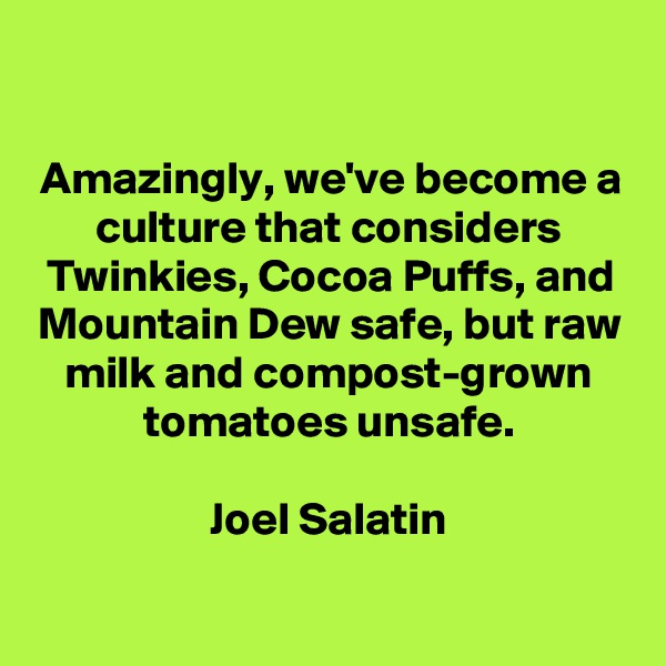 Amazingly, we've become a culture that considers Twinkies, Cocoa Puffs, and Mountain Dew safe, but raw milk and compost-grown tomatoes unsafe.  Joel Salatin