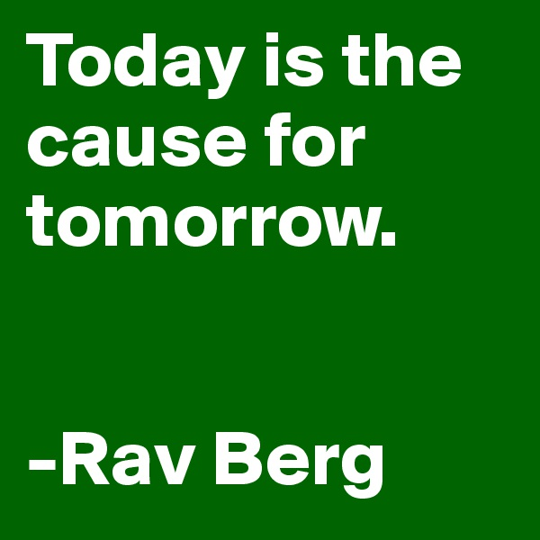 Today is the cause for tomorrow.    -Rav Berg
