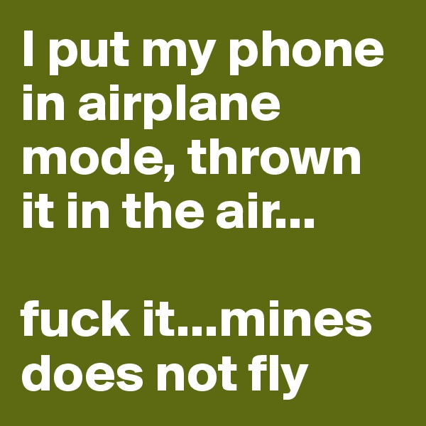 I put my phone in airplane mode, thrown it in the air...  fuck it...mines does not fly
