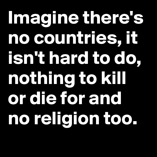 Imagine there's no countries, it isn't hard to do, nothing to kill or die for and no religion too.