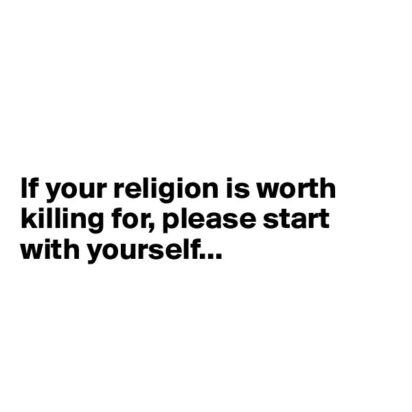 If your religion is worth killing for, please start with yourself...