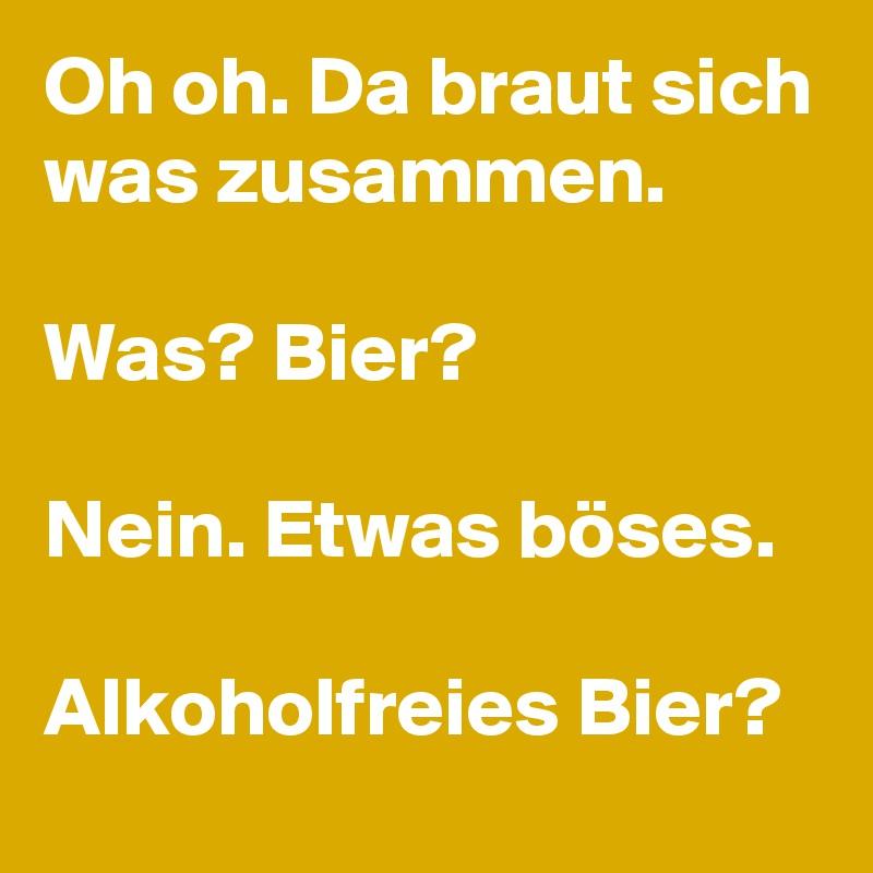 Oh oh. Da braut sich was zusammen.  Was? Bier?  Nein. Etwas böses.  Alkoholfreies Bier?