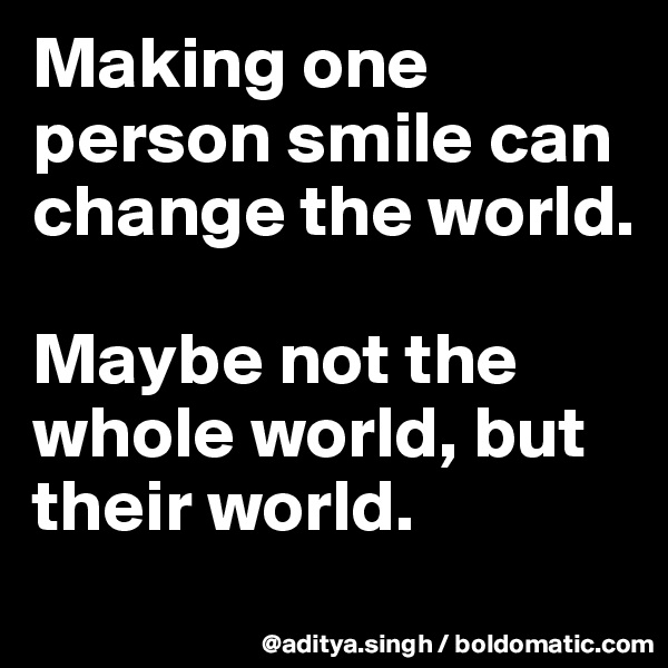 Making one person smile can change the world.  Maybe not the whole world, but their world.