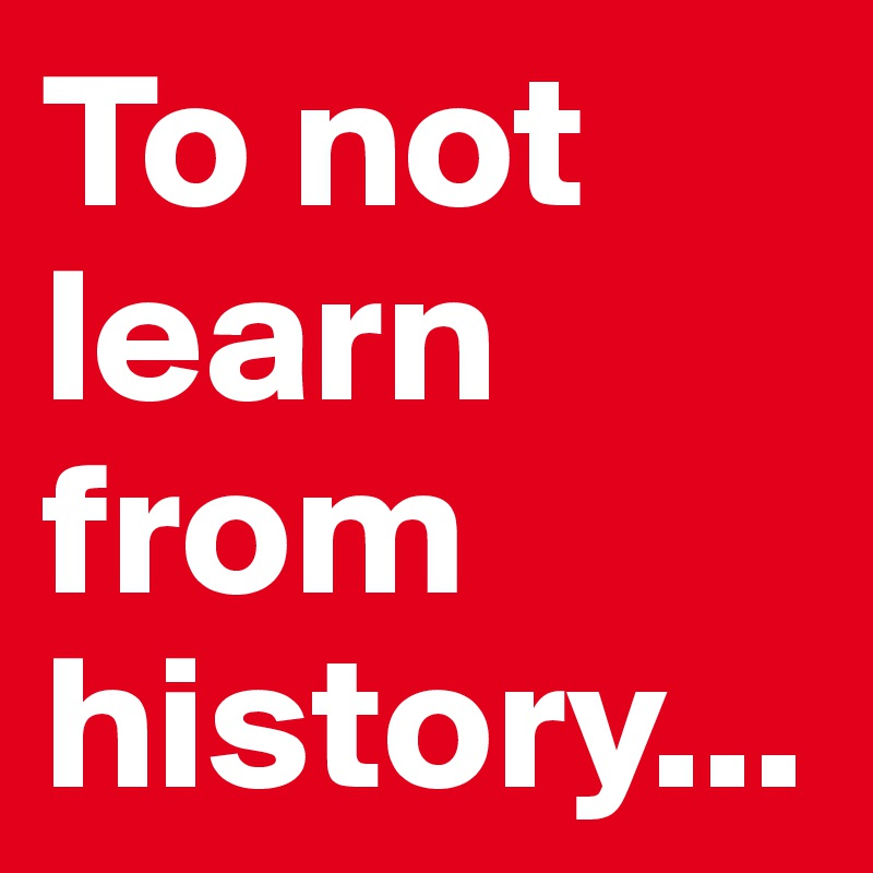 To not learn from history...