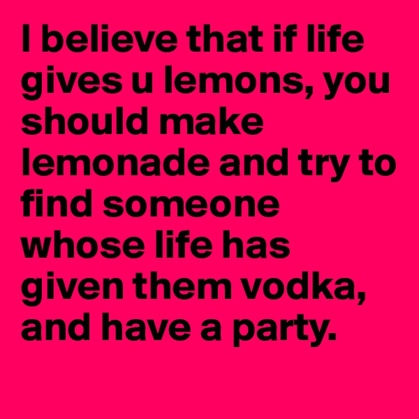 I believe that if life gives u lemons, you should make lemonade and try to find someone whose life has given them vodka, and have a party.