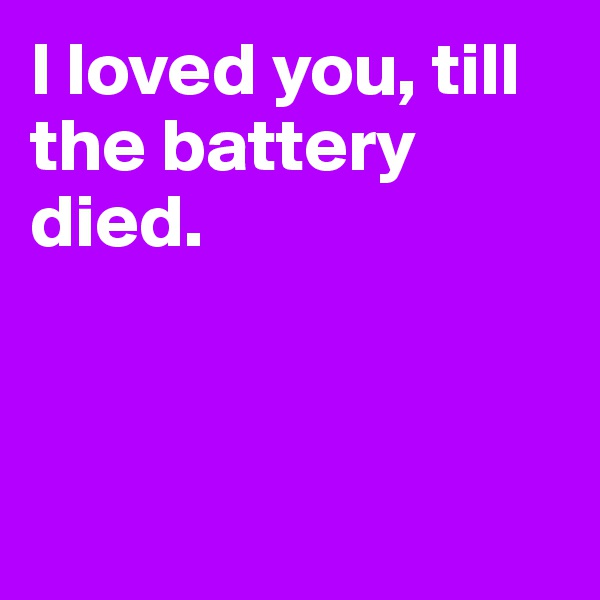 I loved you, till the battery  died.