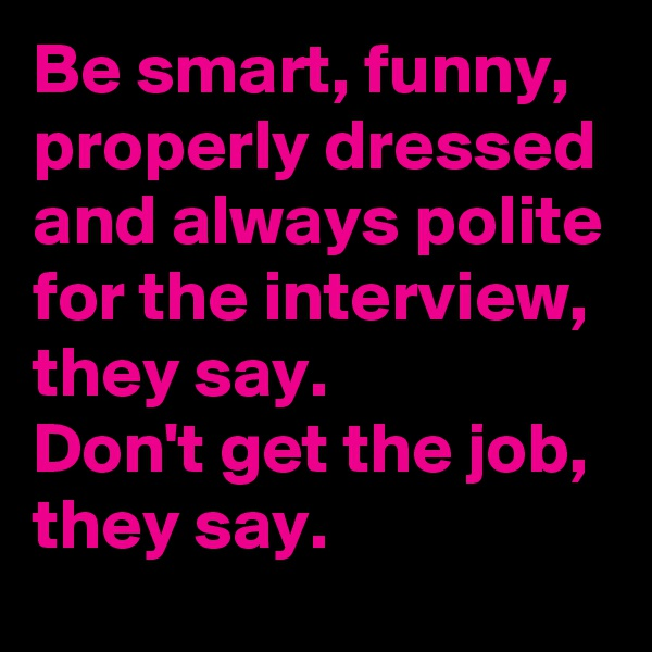 Be smart, funny, properly dressed and always polite for the interview, they say. Don't get the job, they say.
