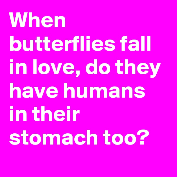 When butterflies fall in love, do they have humans in their stomach too?