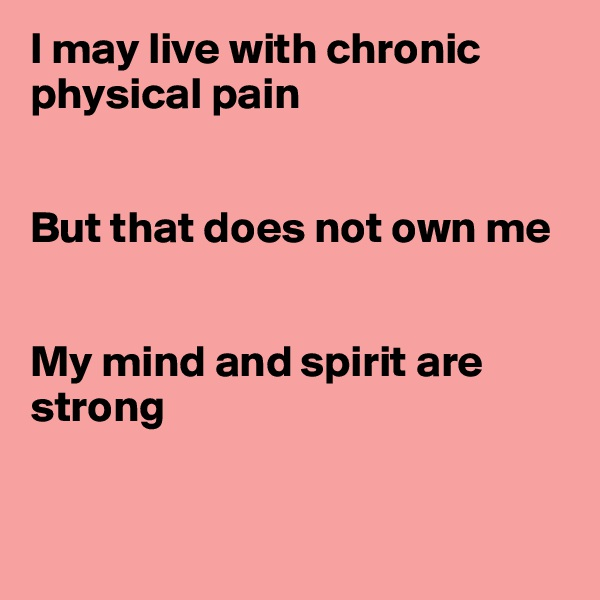 I may live with chronic physical pain   But that does not own me   My mind and spirit are strong