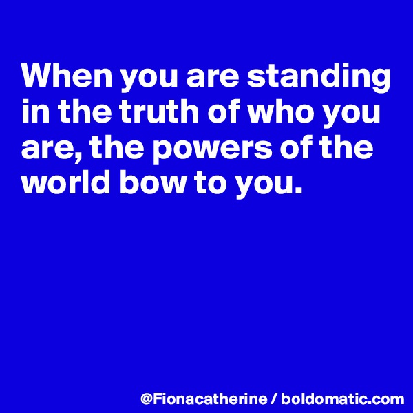 When you are standing in the truth of who you are, the powers of the world bow to you.