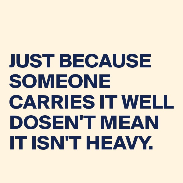 JUST BECAUSE SOMEONE CARRIES IT WELL DOSEN'T MEAN IT ISN'T HEAVY.