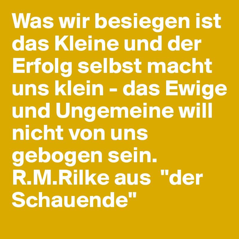 """Was wir besiegen ist das Kleine und der Erfolg selbst macht uns klein - das Ewige und Ungemeine will nicht von uns gebogen sein. R.M.Rilke aus  """"der Schauende"""""""