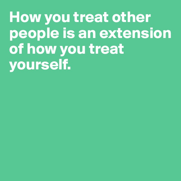 How you treat other people is an extension  of how you treat yourself.