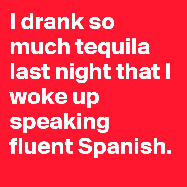 I drank so much tequila last night that I woke up speaking fluent Spanish.