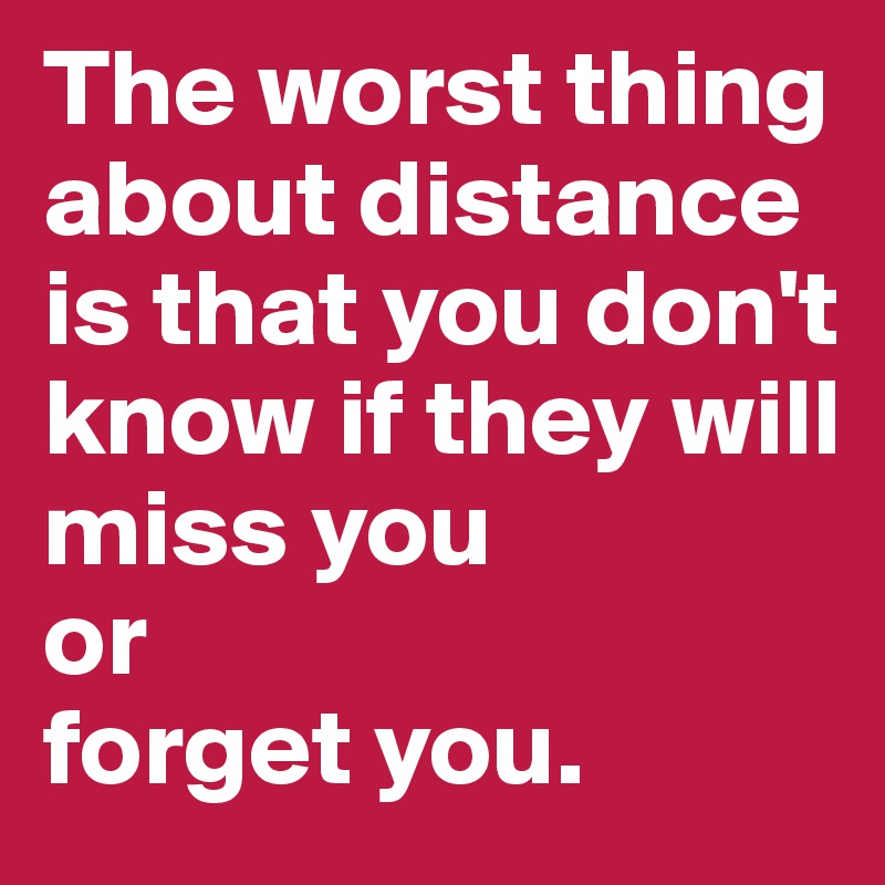 The worst thing about distance is that you don't know if they will miss you or  forget you.