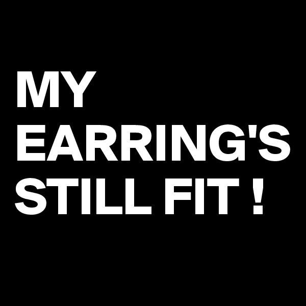 MY EARRING'S STILL FIT !