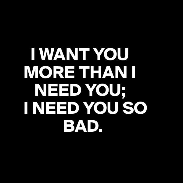 I WANT YOU                  MORE THAN I                NEED YOU;     I NEED YOU SO                             BAD.