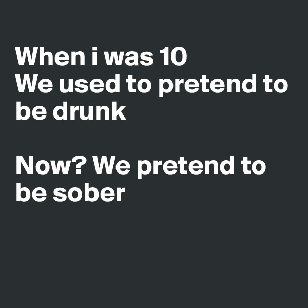 When i was 10 We used to pretend to be drunk  Now? We pretend to be sober
