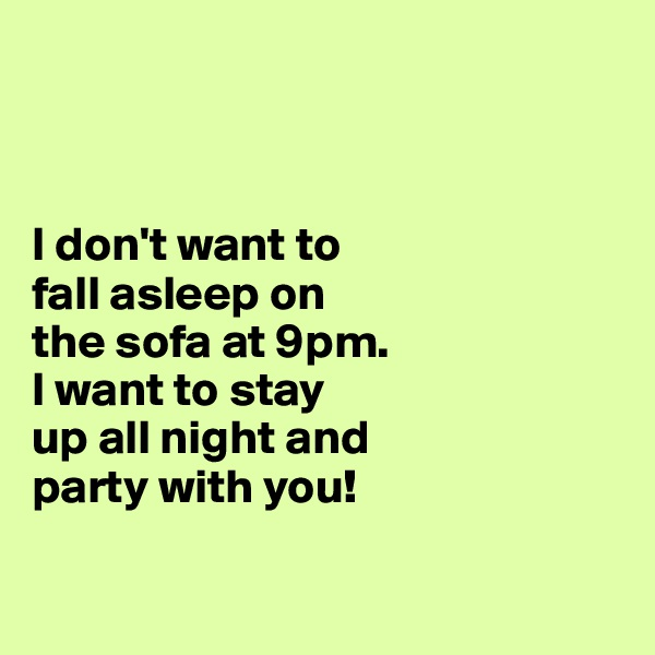 I don't want to  fall asleep on  the sofa at 9pm.  I want to stay  up all night and  party with you!