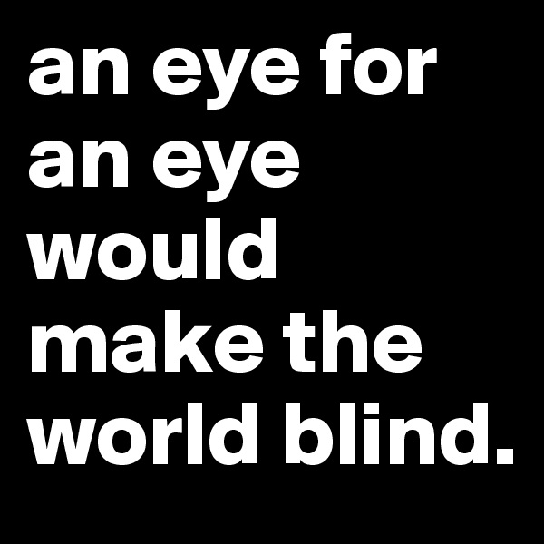 an eye for an eye would make the world blind.