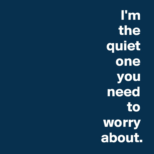 I'm  the  quiet  one  you  need  to  worry  about.