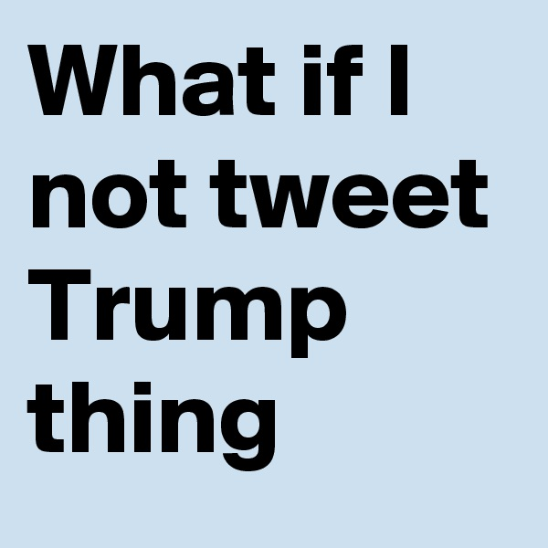 What if I not tweet Trump thing
