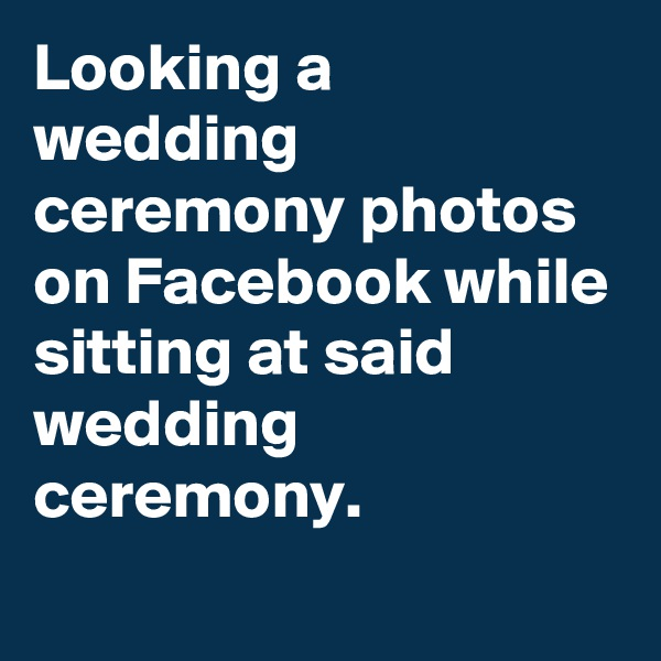 Looking a wedding ceremony photos on Facebook while sitting at said wedding ceremony.
