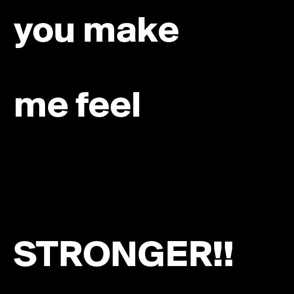 you make   me feel    STRONGER!!