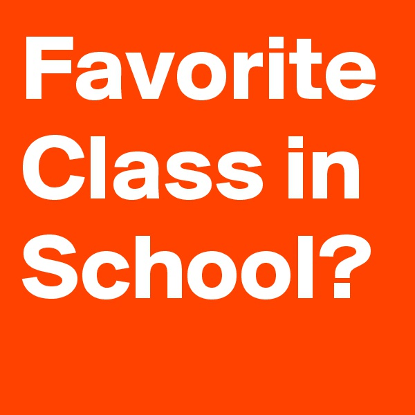 Favorite Class in School?