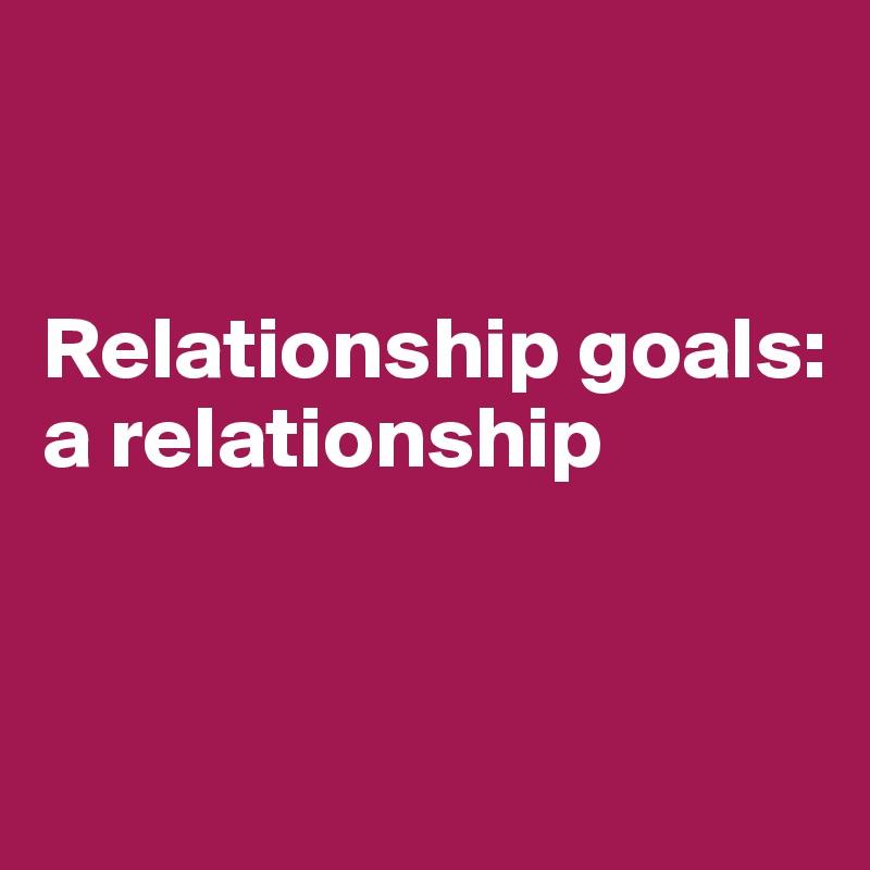 Relationship goals: a relationship