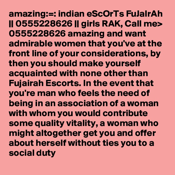 amazing:=: indian eScOrTs FuJaIrAh || 0555228626 || girls RAK, Call me> 0555228626 amazing and want admirable women that you've at the front line of your considerations, by then you should make yourself acquainted with none other than Fujairah Escorts. In the event that you're man who feels the need of being in an association of a woman with whom you would contribute some quality vitality, a woman who might altogether get you and offer about herself without ties you to a social duty