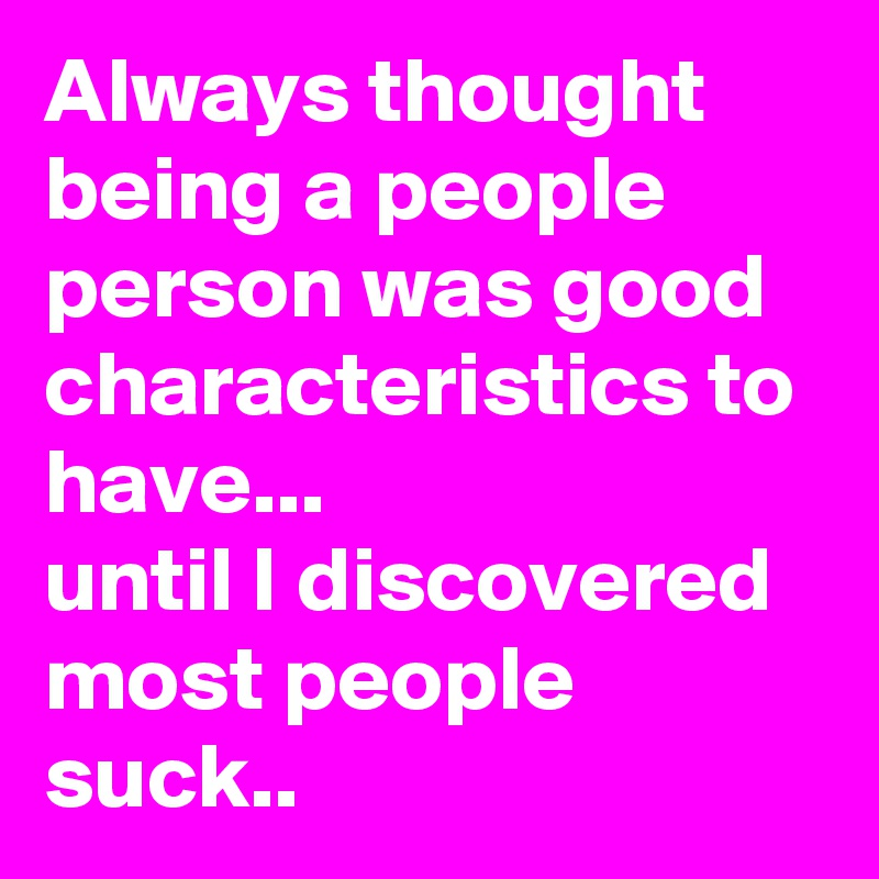 Always thought being a people person was good characteristics to have...  until I discovered most people suck..