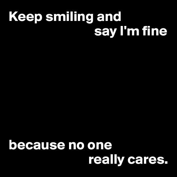 Keep smiling and                               say I'm fine        because no one                             really cares.