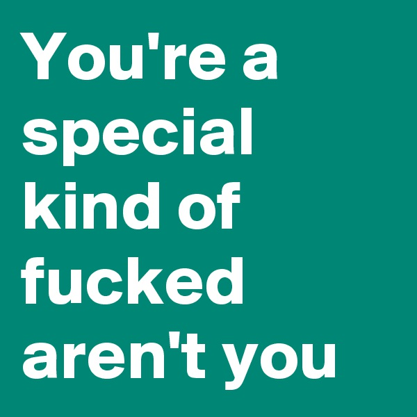 You're a special kind of fucked aren't you