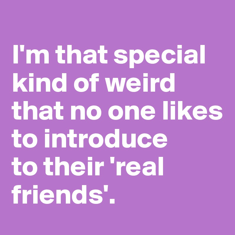 I'm that special kind of weird that no one likes to introduce  to their 'real friends'.