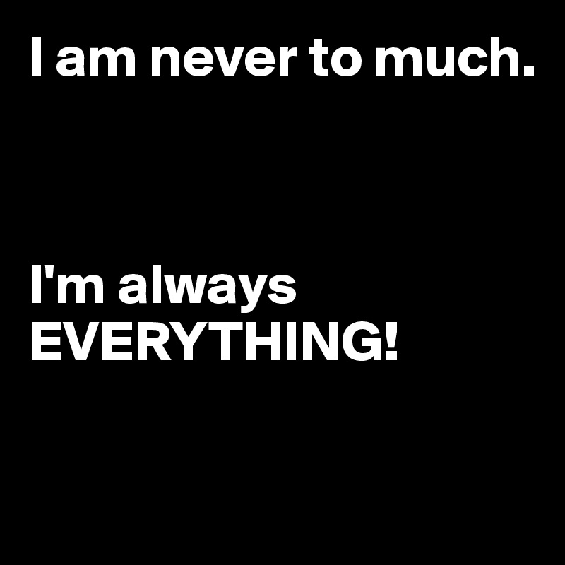 I am never to much.    I'm always EVERYTHING!