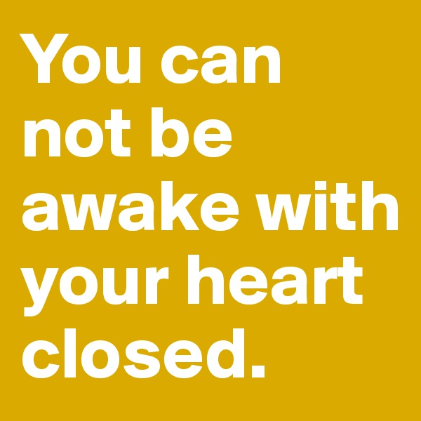 You can not be awake with your heart closed.