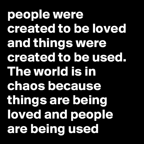 people were created to be loved and things were created to be used. The world is in chaos because things are being loved and people are being used