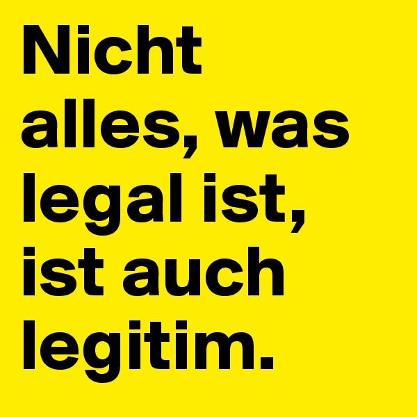 Nicht alles, was legal ist, ist auch legitim.