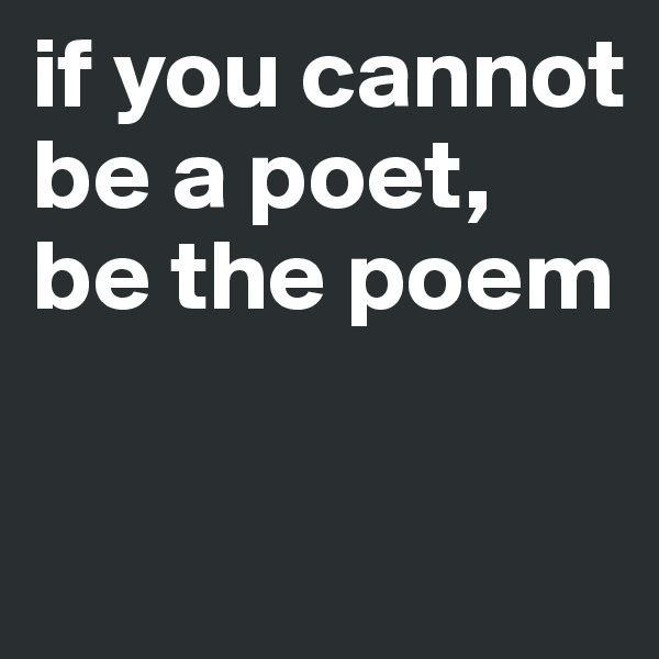 if you cannot be a poet,  be the poem