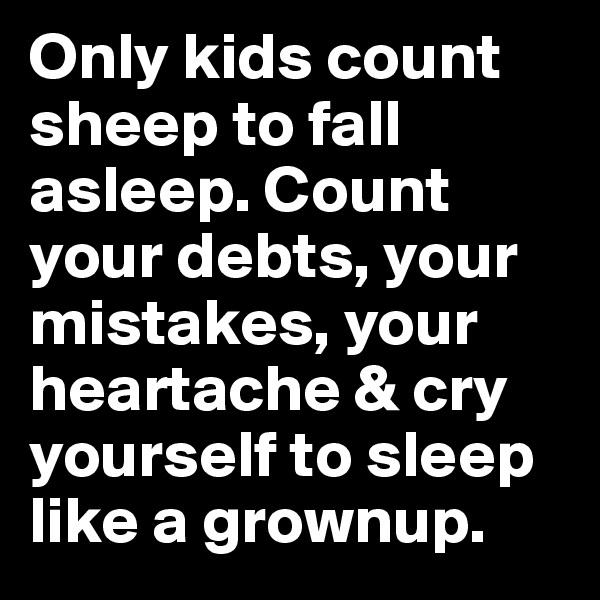 Only kids count sheep to fall asleep. Count your debts, your mistakes, your heartache & cry yourself to sleep like a grownup.