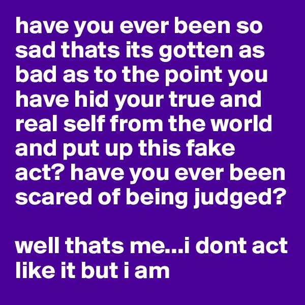 have you ever been so sad thats its gotten as bad as to the point you have hid your true and real self from the world and put up this fake act? have you ever been scared of being judged?  well thats me...i dont act like it but i am